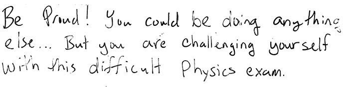 Be proud! You could be doing anything else...but you are here challenging yourself with this difficult physics exam.